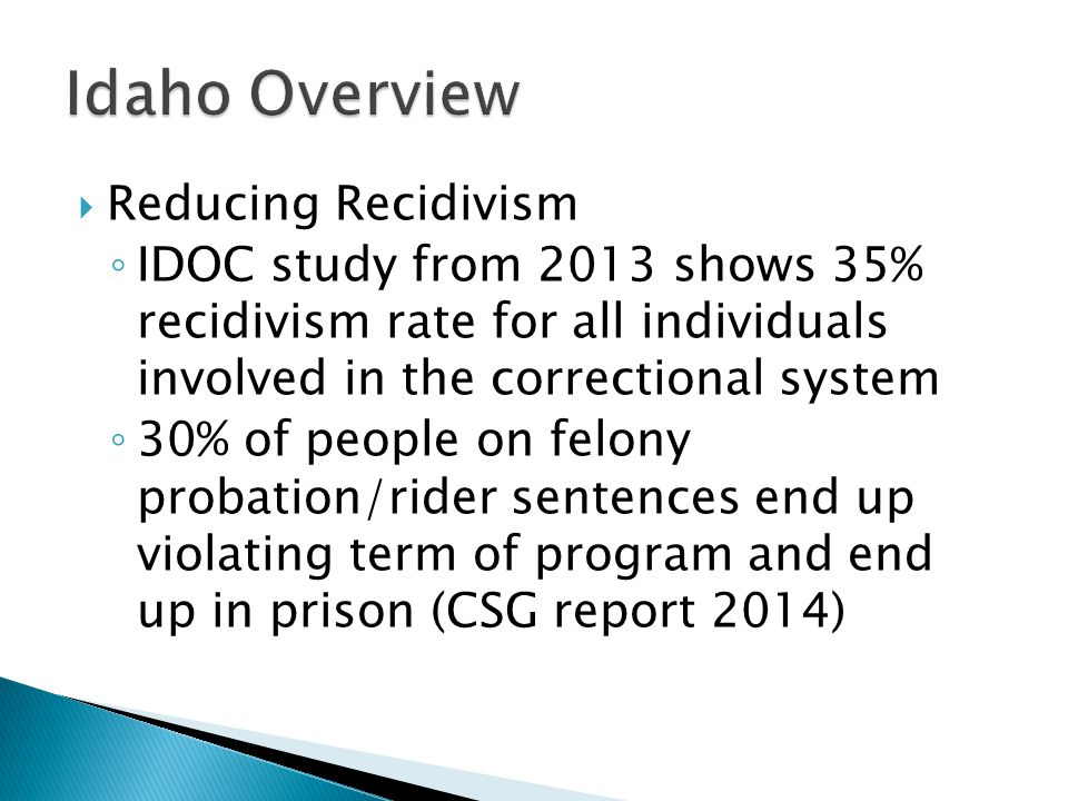  Reducing Recidivism ◦ IDOC study from 2013 shows 35% recidivism rate for all individuals involved in the correctional system ◦ 30% of people on felony probation/rider sentences end up violating term of program and end up in prison (CSG report 2014)