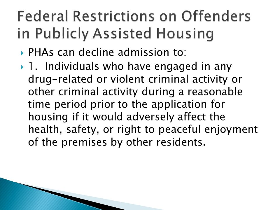  PHAs can decline admission to:  1.Individuals who have engaged in any drug-related or violent criminal activity or other criminal activity during a reasonable time period prior to the application for housing if it would adversely affect the health, safety, or right to peaceful enjoyment of the premises by other residents.