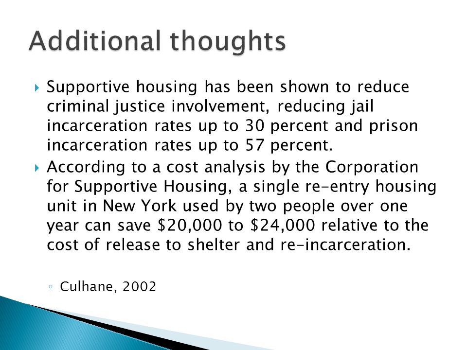  Supportive housing has been shown to reduce criminal justice involvement, reducing jail incarceration rates up to 30 percent and prison incarceration rates up to 57 percent.