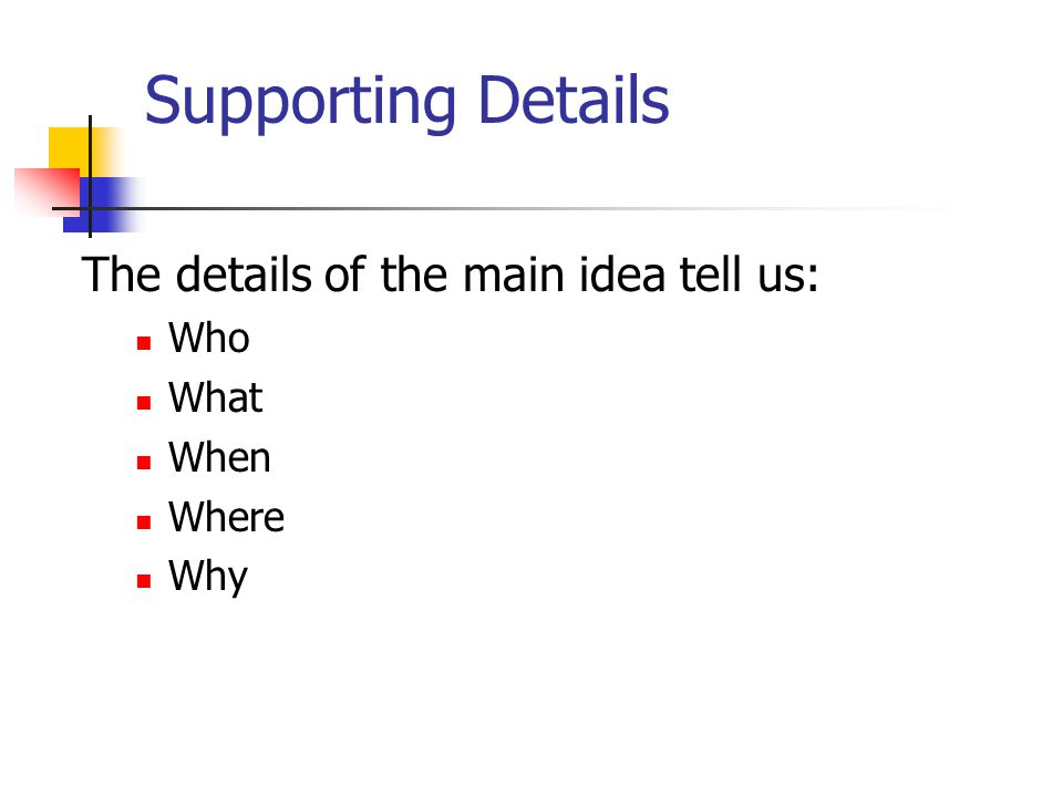 Supporting Details The details of the main idea tell us: Who What When Where Why
