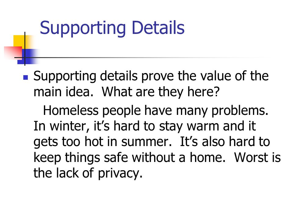 Supporting Details Supporting details prove the value of the main idea. What are they here? Homeless people have many problems. In winter, it's hard t