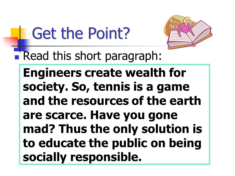 Get the Point? Read this short paragraph: Engineers create wealth for society. So, tennis is a game and the resources of the earth are scarce. Have yo
