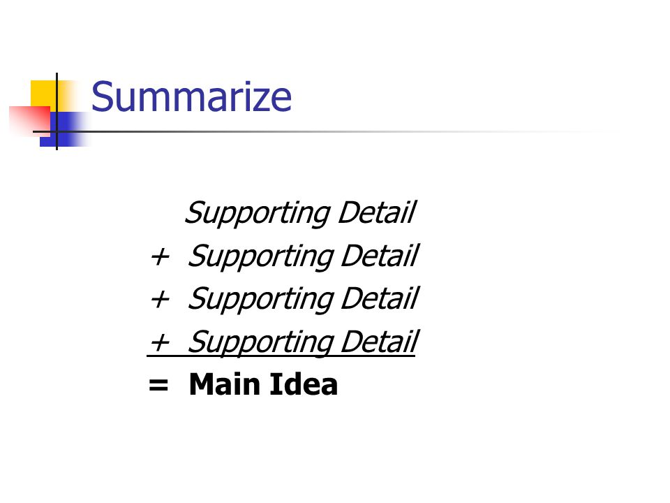 Summarize Supporting Detail + Supporting Detail = Main Idea