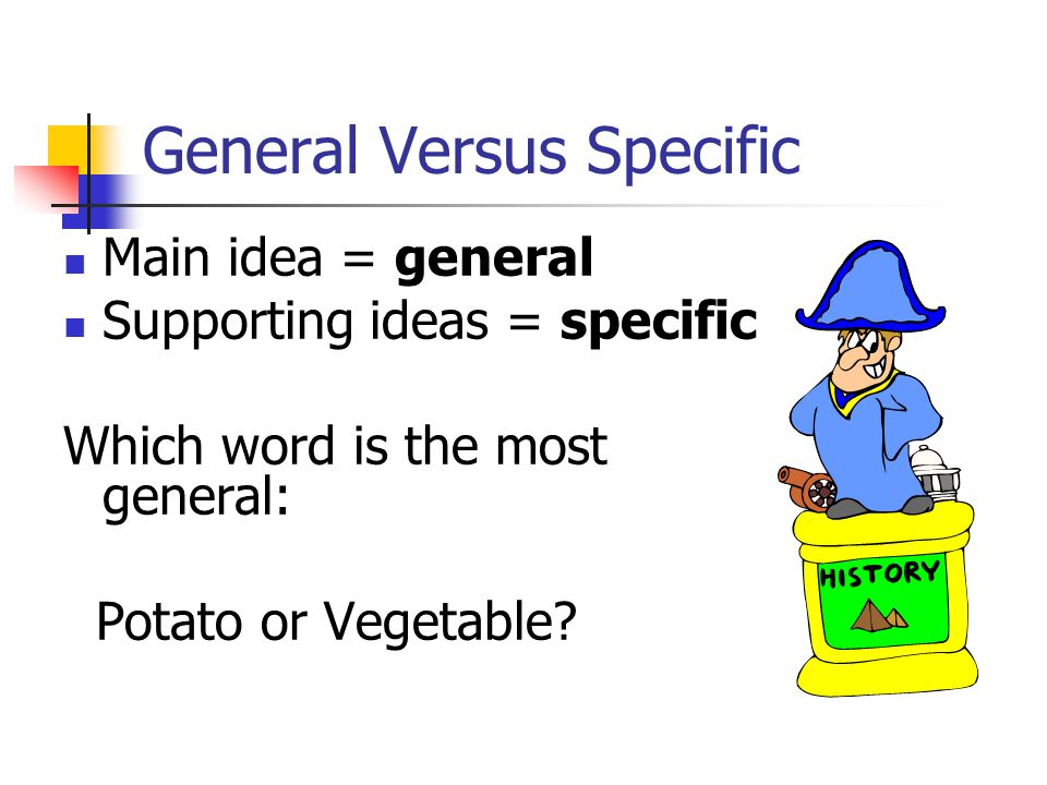 General Versus Specific Main idea = general Supporting ideas = specific Which word is the most general: Potato or Vegetable?