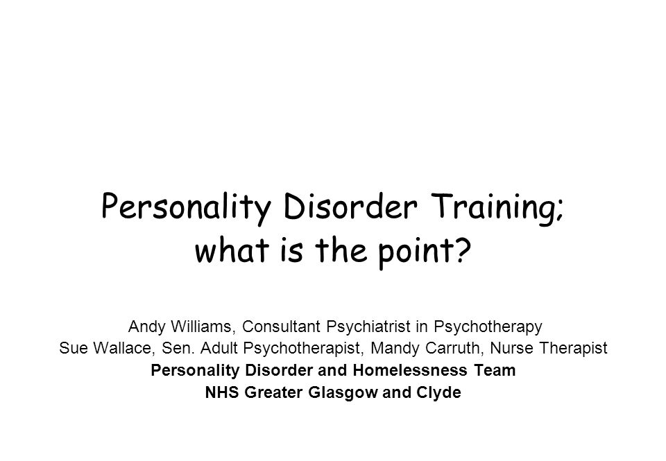 Personality Disorder Training; what is the point? Andy Williams, Consultant Psychiatrist in Psychotherapy Sue Wallace, Sen. Adult Psychotherapist, Man