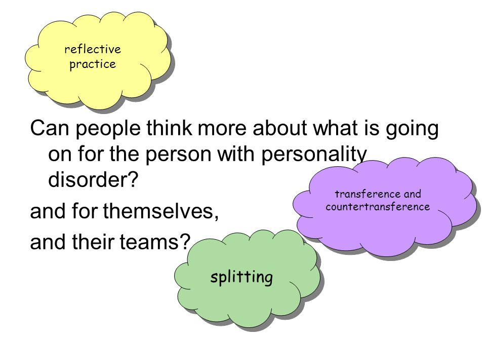 Can people think more about what is going on for the person with personality disorder? and for themselves, and their teams? reflective practice transf