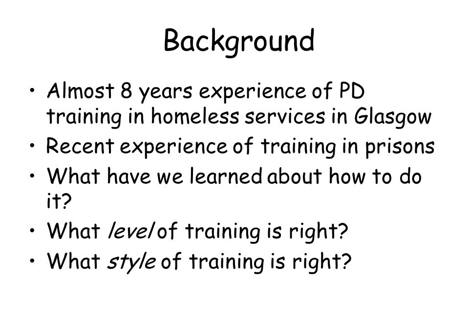 Background Almost 8 years experience of PD training in homeless services in Glasgow Recent experience of training in prisons What have we learned abou