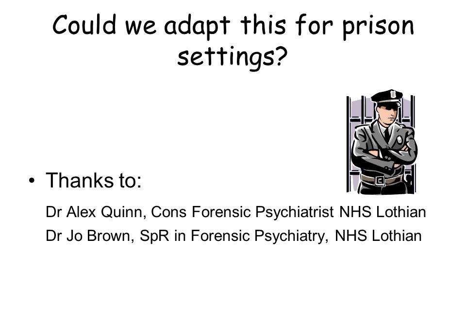 Could we adapt this for prison settings? Thanks to: Dr Alex Quinn, Cons Forensic Psychiatrist NHS Lothian Dr Jo Brown, SpR in Forensic Psychiatry, NHS