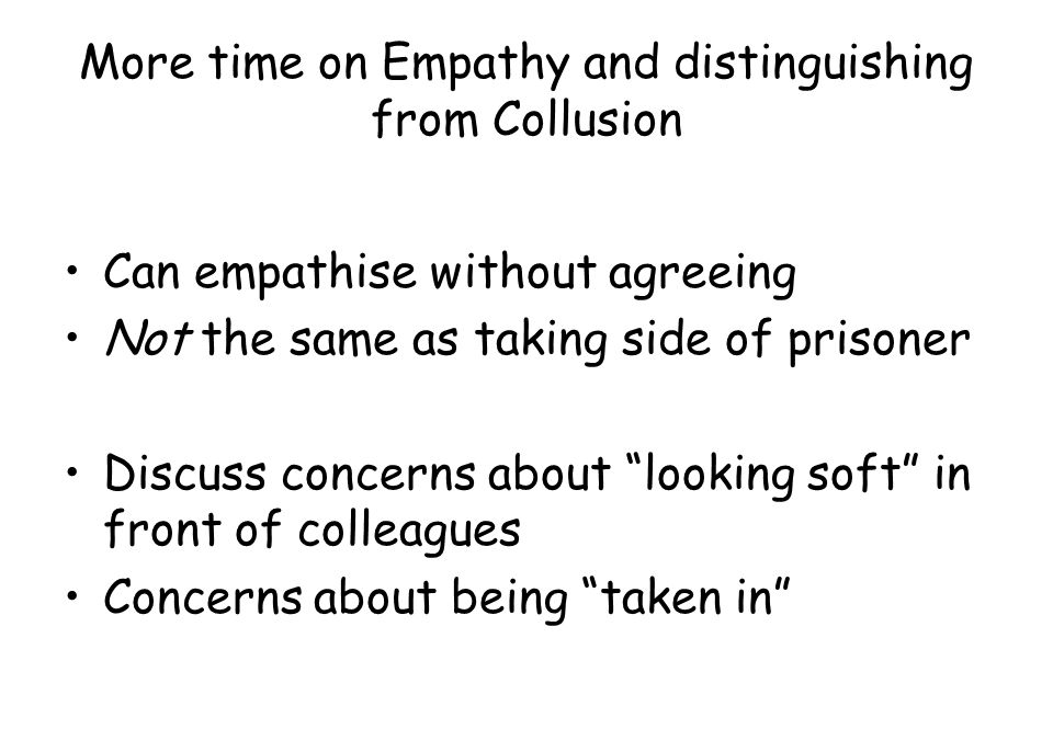 """More time on Empathy and distinguishing from Collusion Can empathise without agreeing Not the same as taking side of prisoner Discuss concerns about """""""
