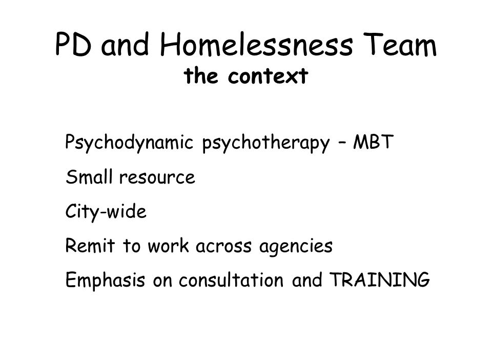 PD and Homelessness Team the context Psychodynamic psychotherapy – MBT Small resource City-wide Remit to work across agencies Emphasis on consultation