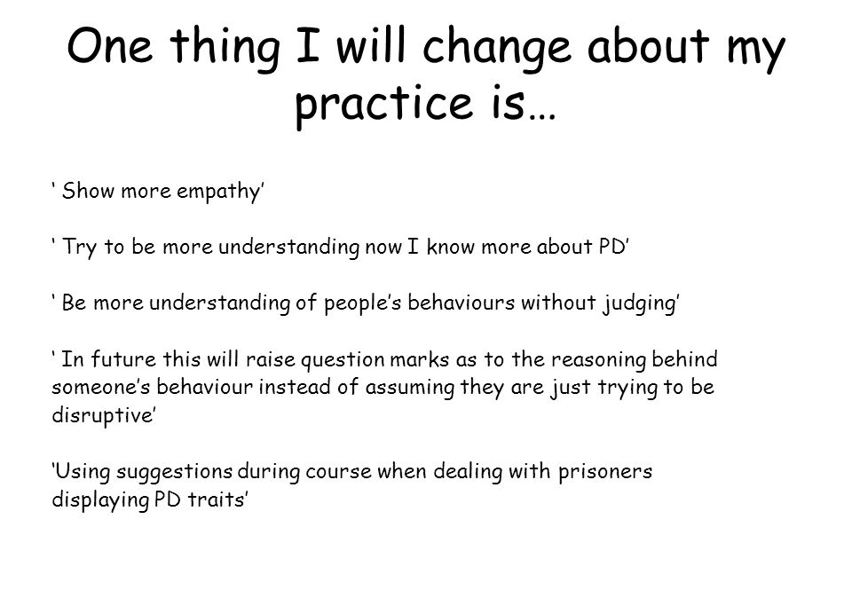 ' Show more empathy' ' Try to be more understanding now I know more about PD' ' Be more understanding of people's behaviours without judging' ' In fut