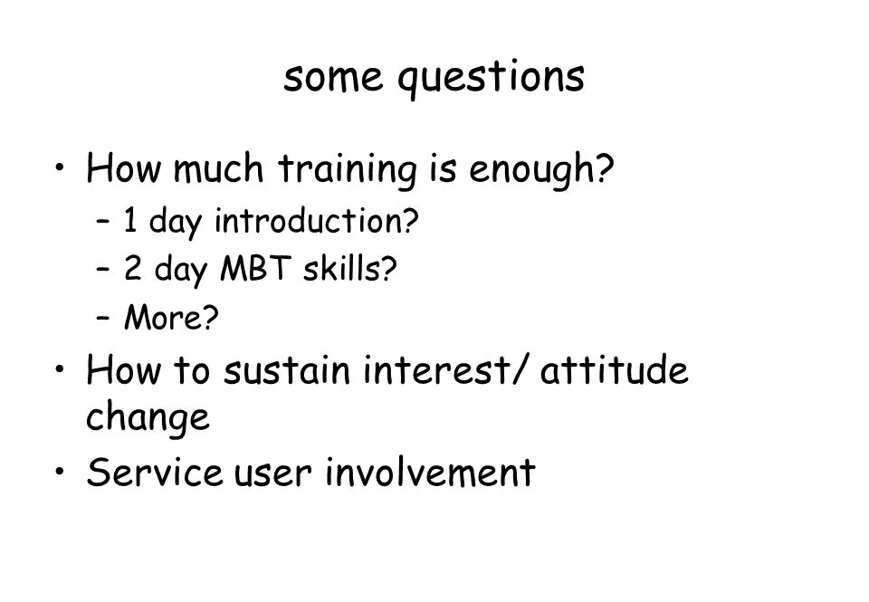 some questions How much training is enough? –1 day introduction? –2 day MBT skills? –More? How to sustain interest/ attitude change Service user invol