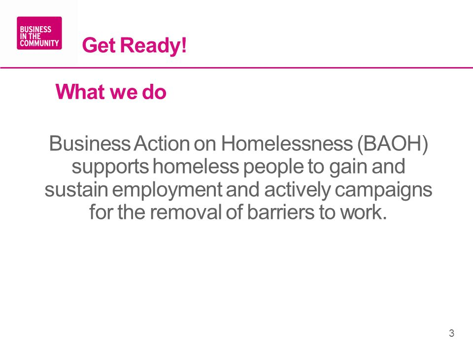 Get Ready! What we do Business Action on Homelessness (BAOH) supports homeless people to gain and sustain employment and actively campaigns for the re