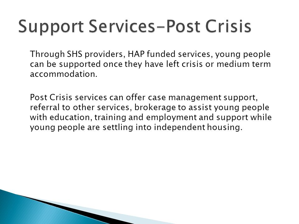 Through SHS providers, HAP funded services, young people can be supported once they have left crisis or medium term accommodation. Post Crisis service