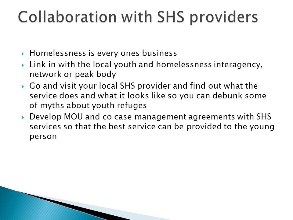  Homelessness is every ones business  Link in with the local youth and homelessness interagency, network or peak body  Go and visit your local SHS