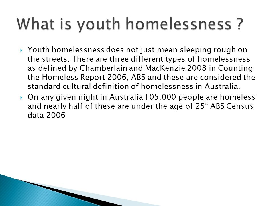  Youth homelessness does not just mean sleeping rough on the streets. There are three different types of homelessness as defined by Chamberlain and M