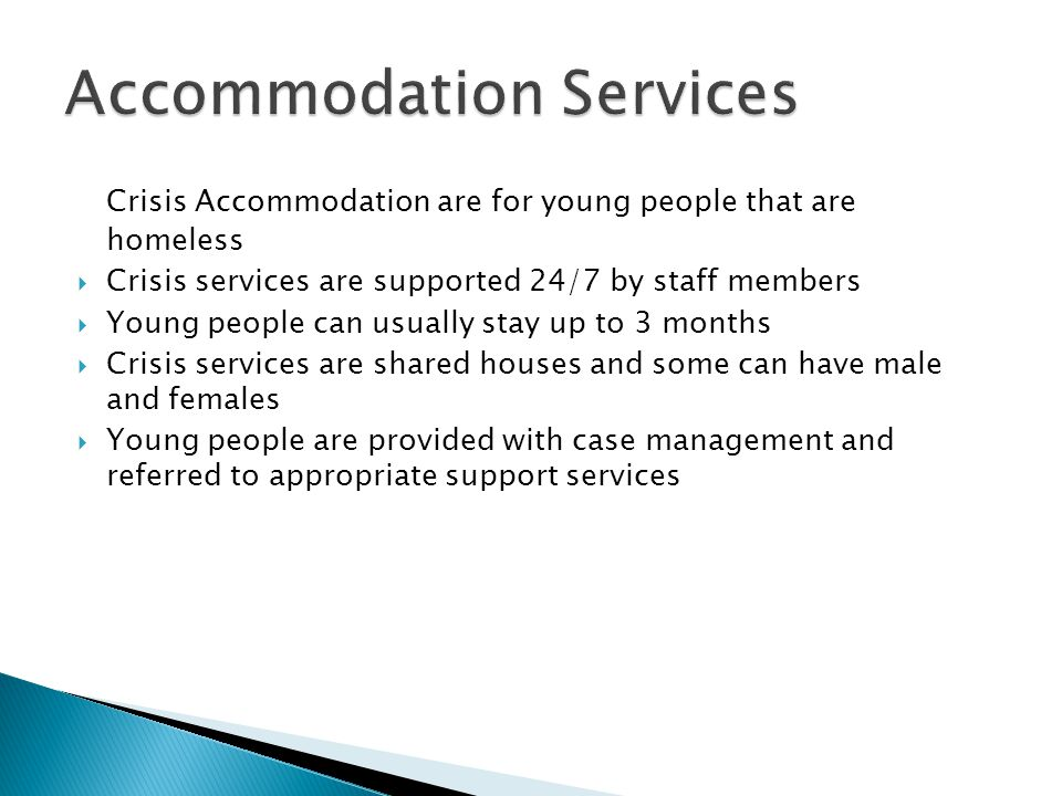 Crisis Accommodation are for young people that are homeless  Crisis services are supported 24/7 by staff members  Young people can usually stay up t