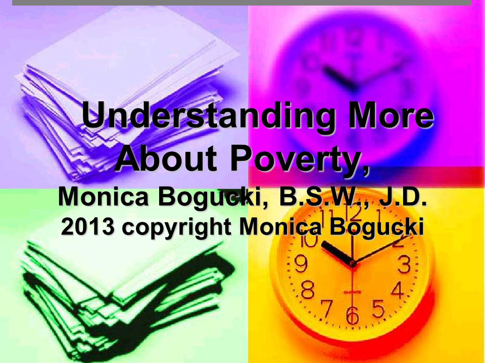 Understanding More About Poverty, Monica Bogucki, B.S.W., J.D. 2013 copyright Monica Bogucki Understanding More About Poverty, Monica Bogucki, B.S.W.,