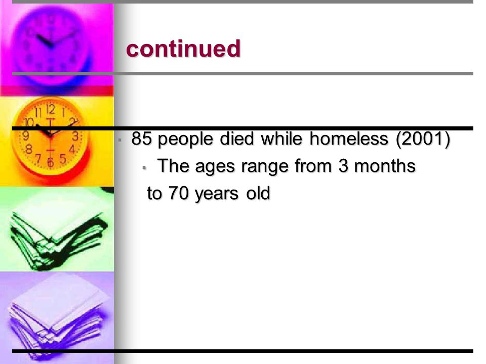 continued ▪ 85 people died while homeless (2001) ▪ The ages range from 3 months to 70 years old to 70 years old