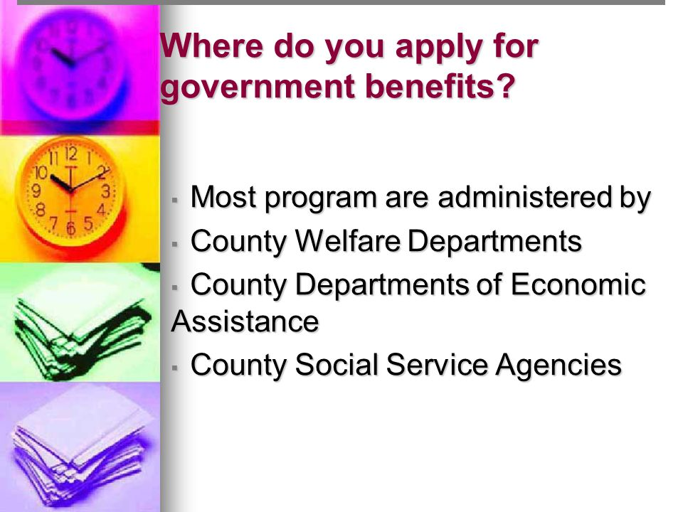 Where do you apply for government benefits? ▪ Most program are administered by ▪ County Welfare Departments ▪ County Departments of Economic Assistanc