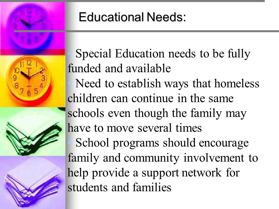 Educational Needs: ▪Special Education needs to be fully funded and available ▪Need to establish ways that homeless children can continue in the same s