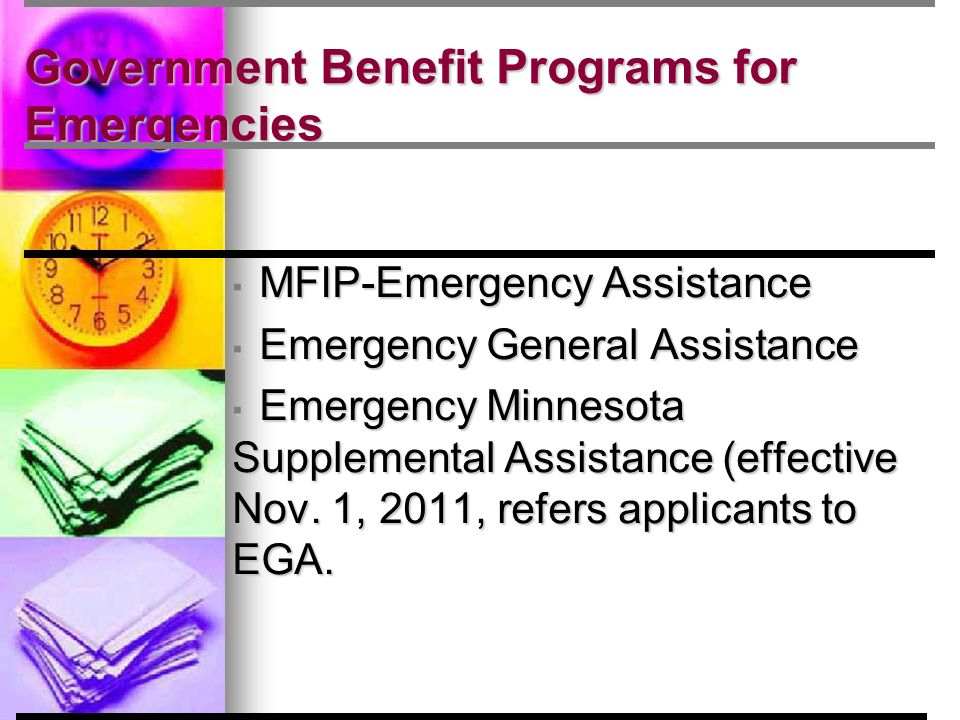 Government Benefit Programs for Emergencies ▪ MFIP-Emergency Assistance ▪ Emergency General Assistance ▪ Emergency Minnesota Supplemental Assistance (