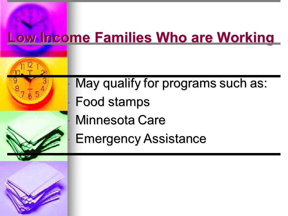 Low Income Families Who are Working ▪ May qualify for programs such as: ▪ Food stamps ▪ Minnesota Care ▪ Emergency Assistance