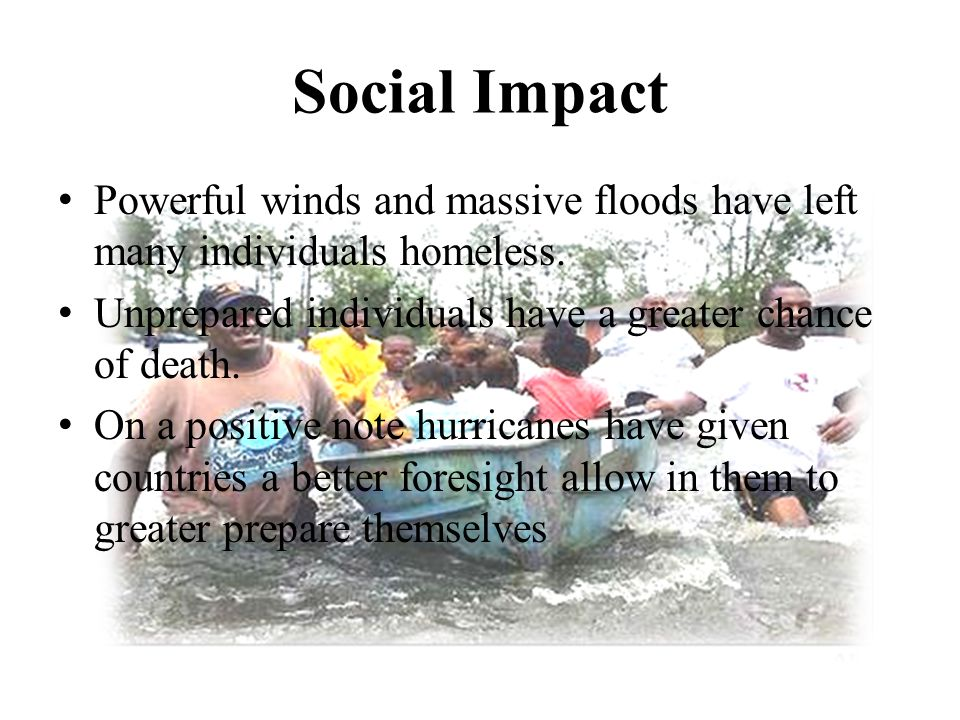 Social Impact Powerful winds and massive floods have left many individuals homeless. Unprepared individuals have a greater chance of death. On a posit