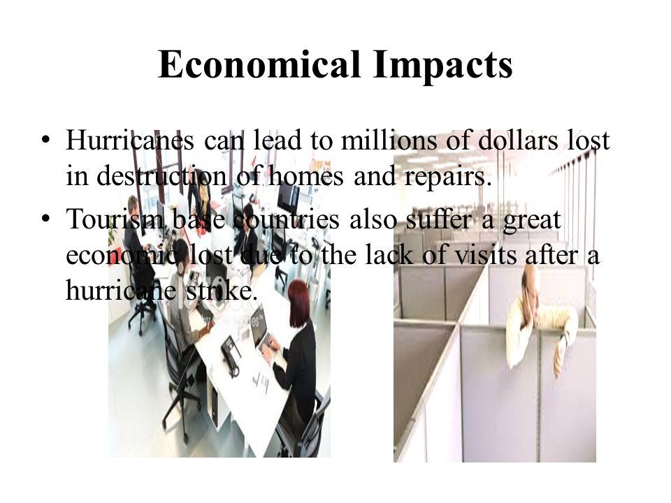 Economical Impacts Hurricanes can lead to millions of dollars lost in destruction of homes and repairs. Tourism base countries also suffer a great eco
