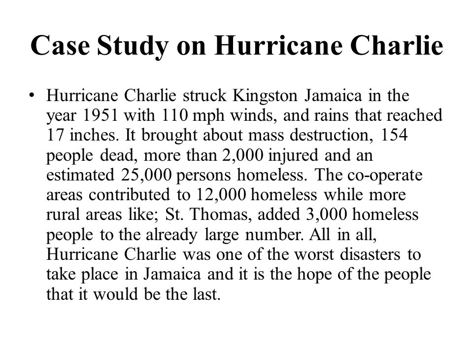 Case Study on Hurricane Charlie Hurricane Charlie struck Kingston Jamaica in the year 1951 with 110 mph winds, and rains that reached 17 inches. It br