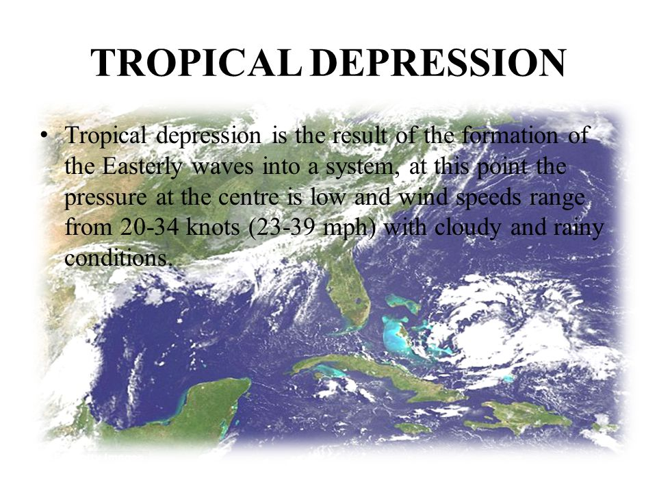 TROPICAL DEPRESSION Tropical depression is the result of the formation of the Easterly waves into a system, at this point the pressure at the centre i