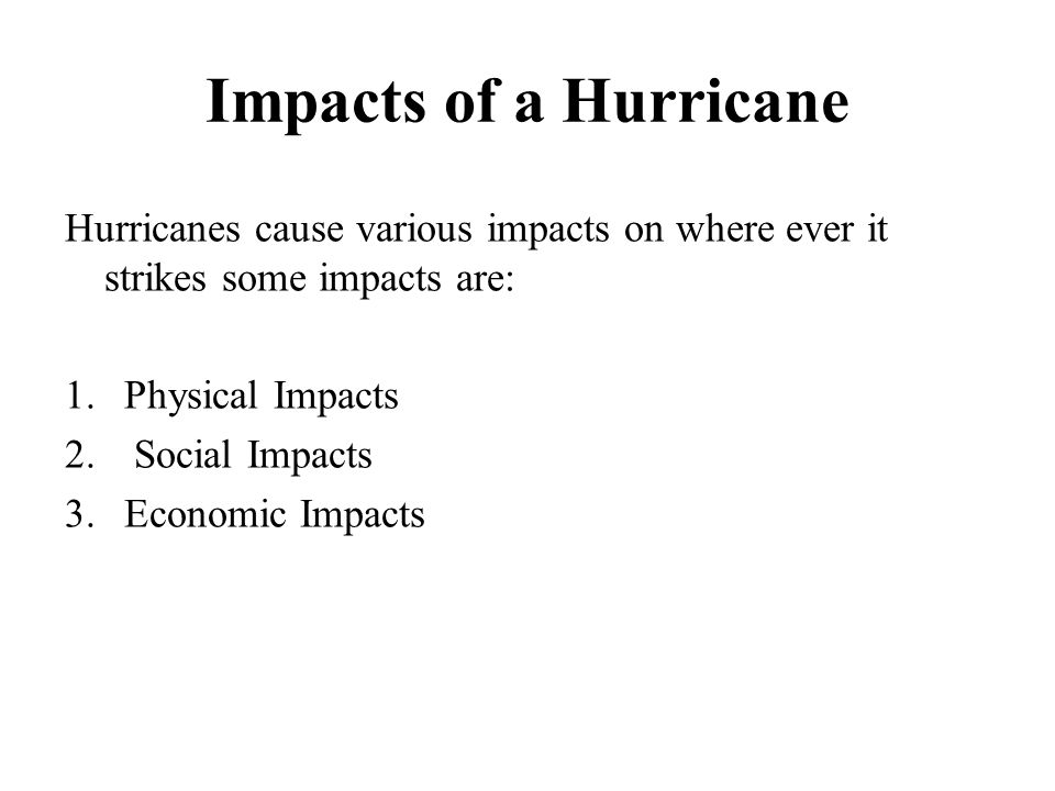 Impacts of a Hurricane Hurricanes cause various impacts on where ever it strikes some impacts are: 1.Physical Impacts 2. Social Impacts 3.Economic Imp