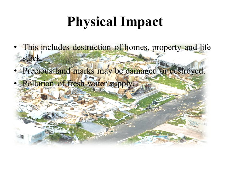 Physical Impact This includes destruction of homes, property and life stock. Precious land marks may be damaged or destroyed. Pollution of fresh water