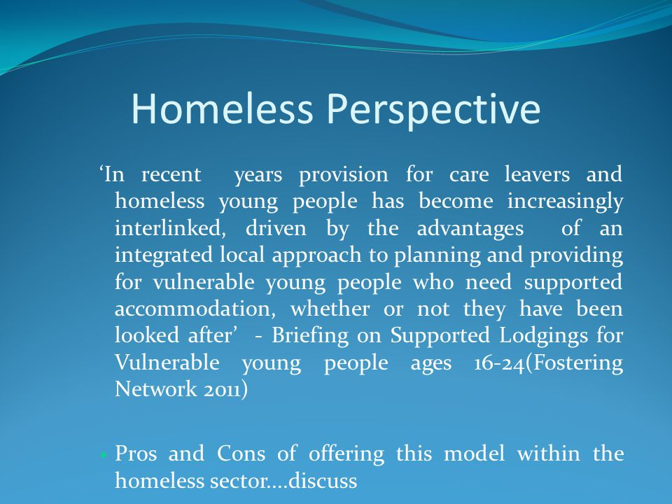 Homeless Perspective 'In recent years provision for care leavers and homeless young people has become increasingly interlinked, driven by the advantages of an integrated local approach to planning and providing for vulnerable young people who need supported accommodation, whether or not they have been looked after' - Briefing on Supported Lodgings for Vulnerable young people ages 16-24(Fostering Network 2011) Pros and Cons of offering this model within the homeless sector....discuss