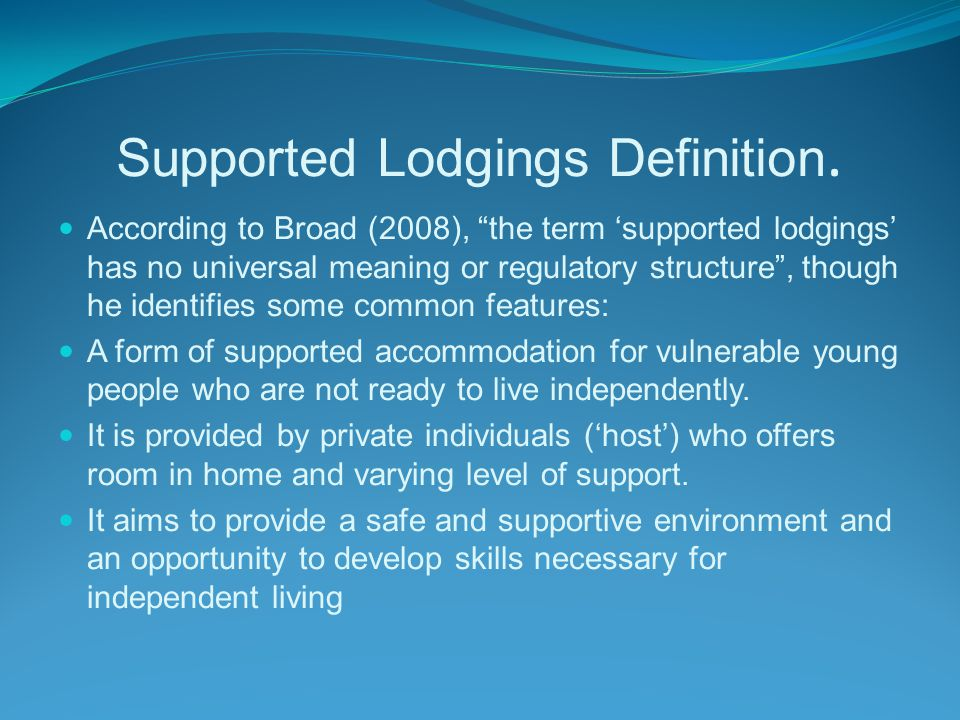 Supported Lodgings History Supported lodgings has been successfully supporting care leavers for over 30 years but suffers from a lack of research evidence to support this view.
