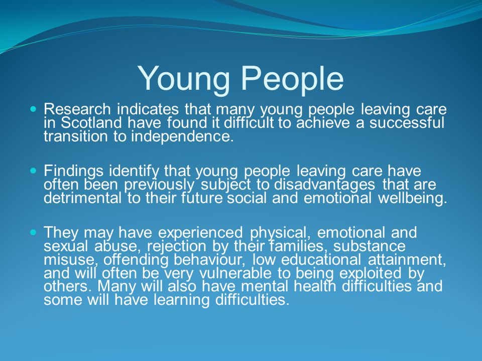 Young People Research indicates that many young people leaving care in Scotland have found it difficult to achieve a successful transition to independence.