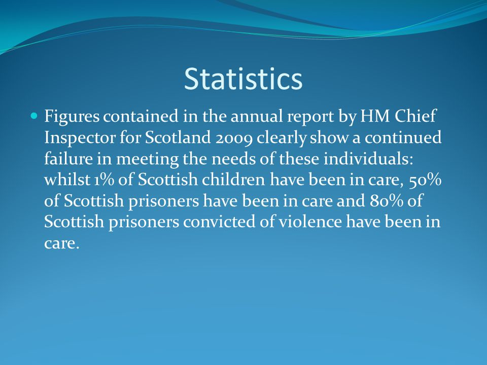 Statistics Figures contained in the annual report by HM Chief Inspector for Scotland 2009 clearly show a continued failure in meeting the needs of these individuals: whilst 1% of Scottish children have been in care, 50% of Scottish prisoners have been in care and 80% of Scottish prisoners convicted of violence have been in care.