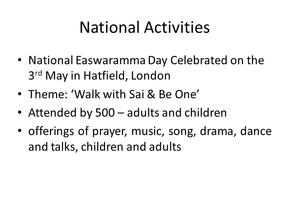 National Activities National Easwaramma Day Celebrated on the 3 rd May in Hatfield, London Theme: 'Walk with Sai & Be One' Attended by 500 – adults and children offerings of prayer, music, song, drama, dance and talks, children and adults