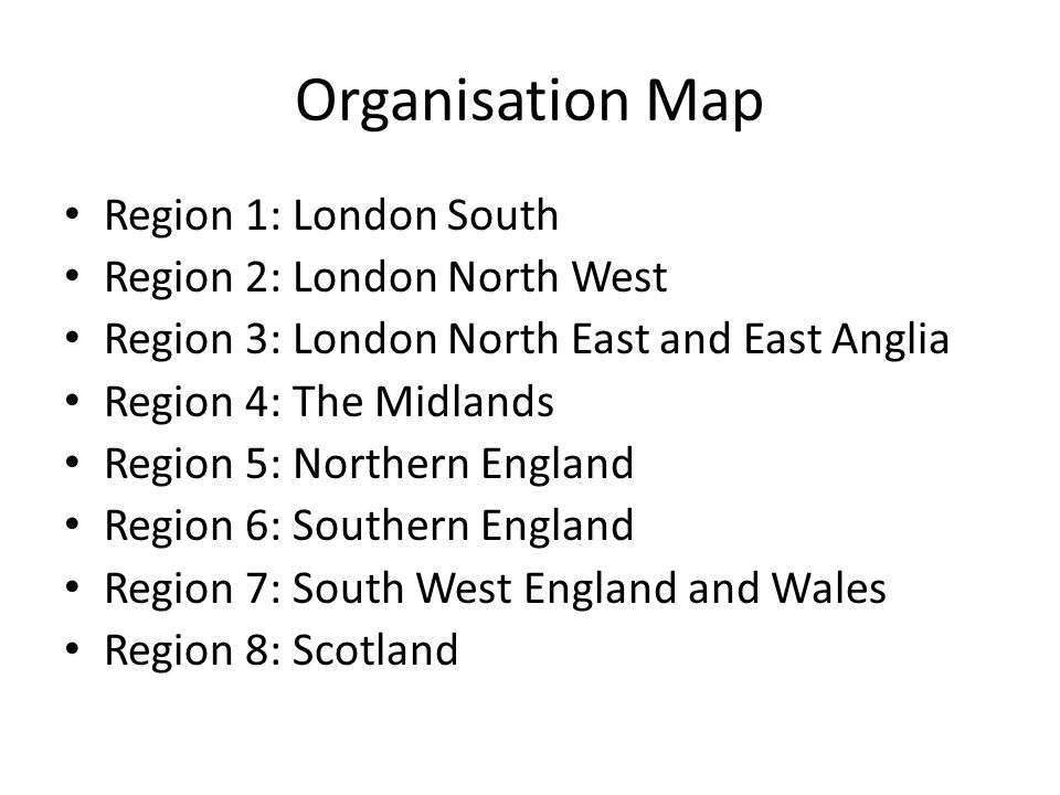 Organisation Map Region 1: London South Region 2: London North West Region 3: London North East and East Anglia Region 4: The Midlands Region 5: Northern England Region 6: Southern England Region 7: South West England and Wales Region 8: Scotland