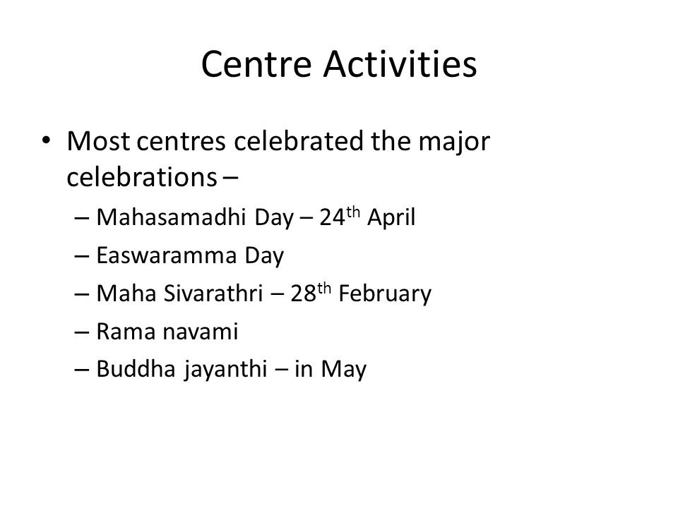 Centre Activities Most centres celebrated the major celebrations – – Mahasamadhi Day – 24 th April – Easwaramma Day – Maha Sivarathri – 28 th February – Rama navami – Buddha jayanthi – in May