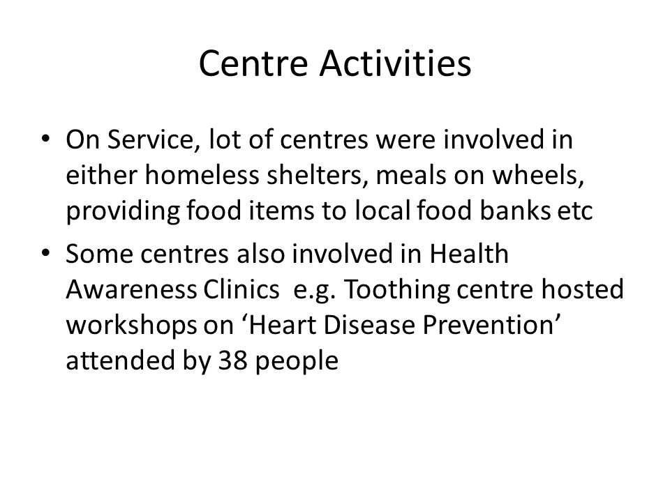 Centre Activities On Service, lot of centres were involved in either homeless shelters, meals on wheels, providing food items to local food banks etc Some centres also involved in Health Awareness Clinics e.g.