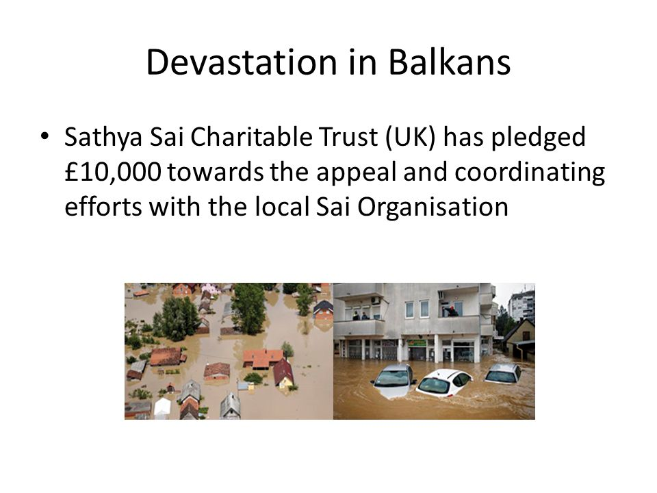 Devastation in Balkans Sathya Sai Charitable Trust (UK) has pledged £10,000 towards the appeal and coordinating efforts with the local Sai Organisation