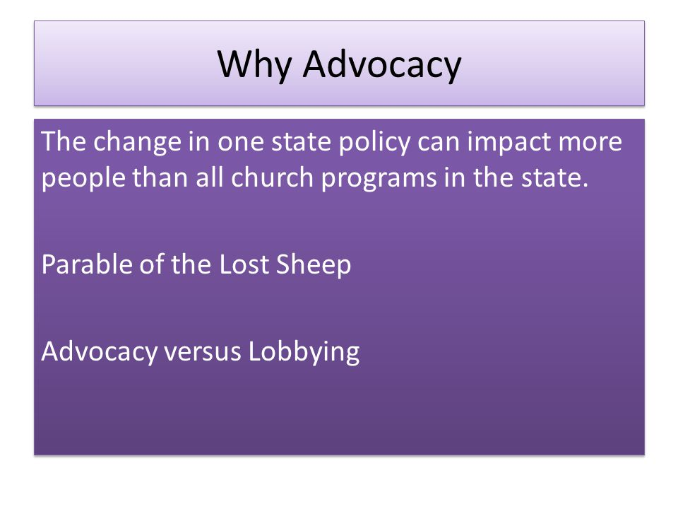 Why Advocacy The change in one state policy can impact more people than all church programs in the state.