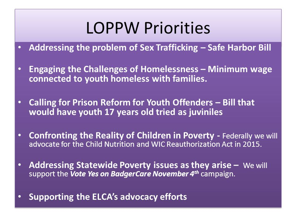LOPPW Priorities Addressing the problem of Sex Trafficking – Safe Harbor Bill Engaging the Challenges of Homelessness – Minimum wage connected to youth homeless with families.