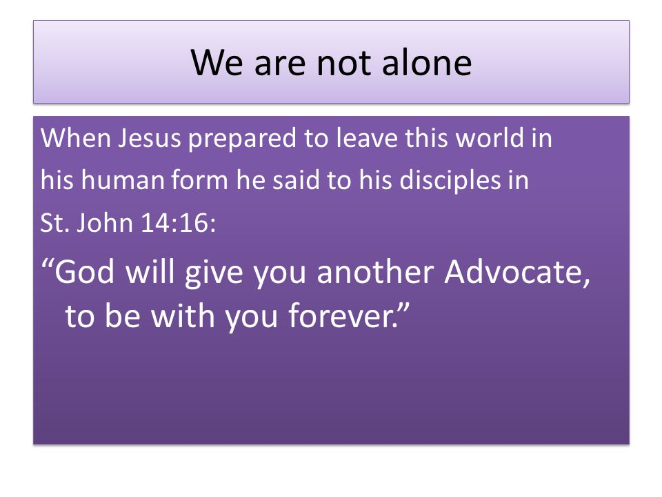 We are not alone When Jesus prepared to leave this world in his human form he said to his disciples in St.