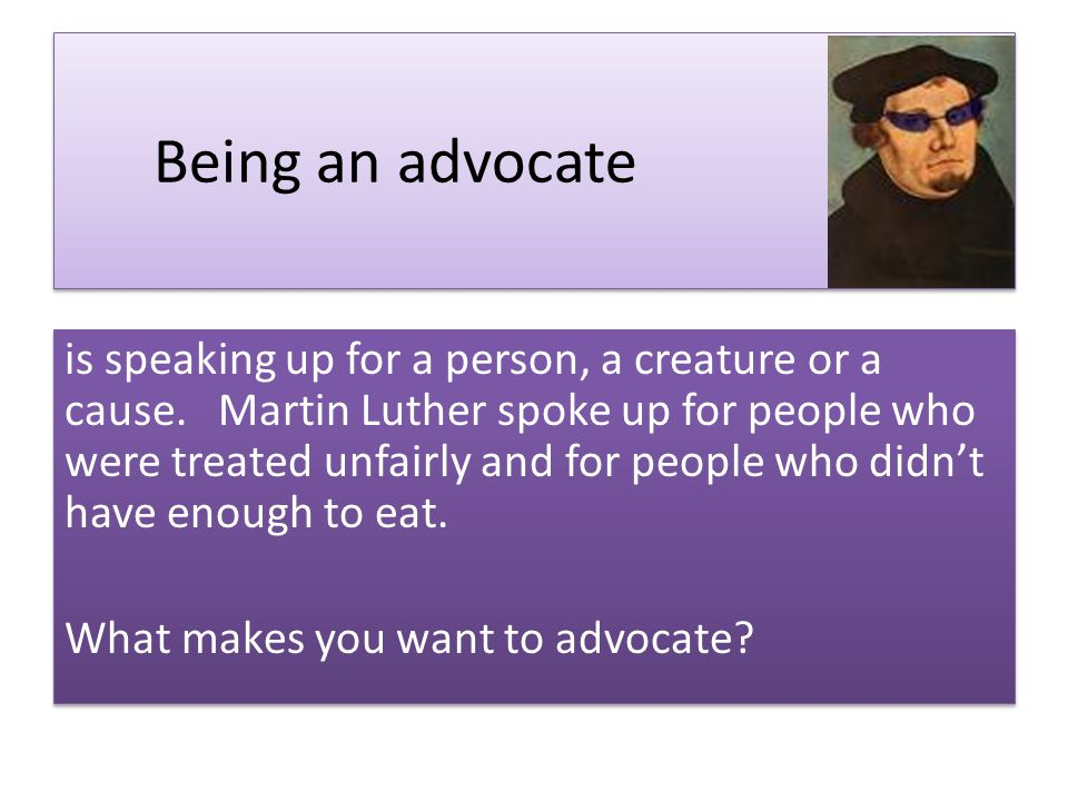 Being an advocate is speaking up for a person, a creature or a cause.