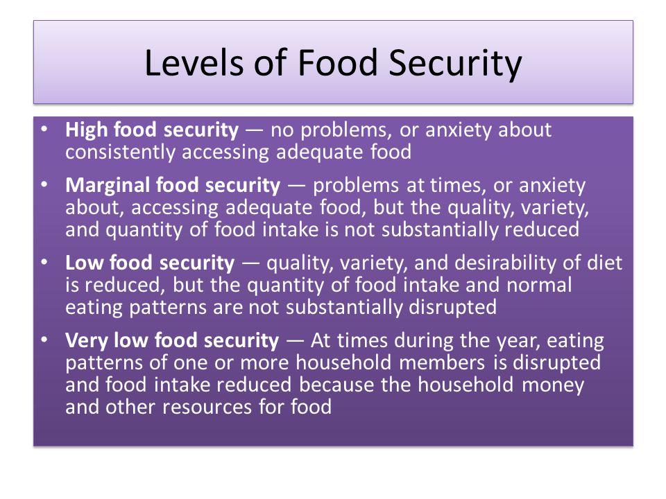 Levels of Food Security High food security — no problems, or anxiety about consistently accessing adequate food Marginal food security — problems at times, or anxiety about, accessing adequate food, but the quality, variety, and quantity of food intake is not substantially reduced Low food security — quality, variety, and desirability of diet is reduced, but the quantity of food intake and normal eating patterns are not substantially disrupted Very low food security — At times during the year, eating patterns of one or more household members is disrupted and food intake reduced because the household money and other resources for food High food security — no problems, or anxiety about consistently accessing adequate food Marginal food security — problems at times, or anxiety about, accessing adequate food, but the quality, variety, and quantity of food intake is not substantially reduced Low food security — quality, variety, and desirability of diet is reduced, but the quantity of food intake and normal eating patterns are not substantially disrupted Very low food security — At times during the year, eating patterns of one or more household members is disrupted and food intake reduced because the household money and other resources for food