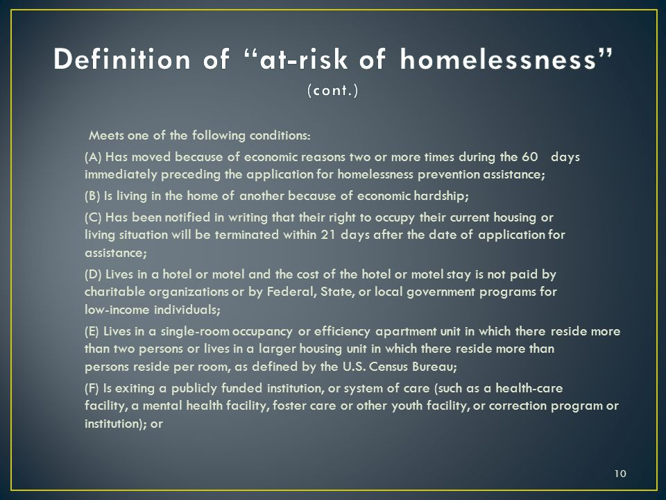Meets one of the following conditions: (A) Has moved because of economic reasons two or more times during the 60 days immediately preceding the application for homelessness prevention assistance; (B) Is living in the home of another because of economic hardship; (C) Has been notified in writing that their right to occupy their current housing or living situation will be terminated within 21 days after the date of application for assistance; (D) Lives in a hotel or motel and the cost of the hotel or motel stay is not paid by charitable organizations or by Federal, State, or local government programs for low-income individuals; (E) Lives in a single-room occupancy or efficiency apartment unit in which there reside more than two persons or lives in a larger housing unit in which there reside more than persons reside per room, as defined by the U.S.