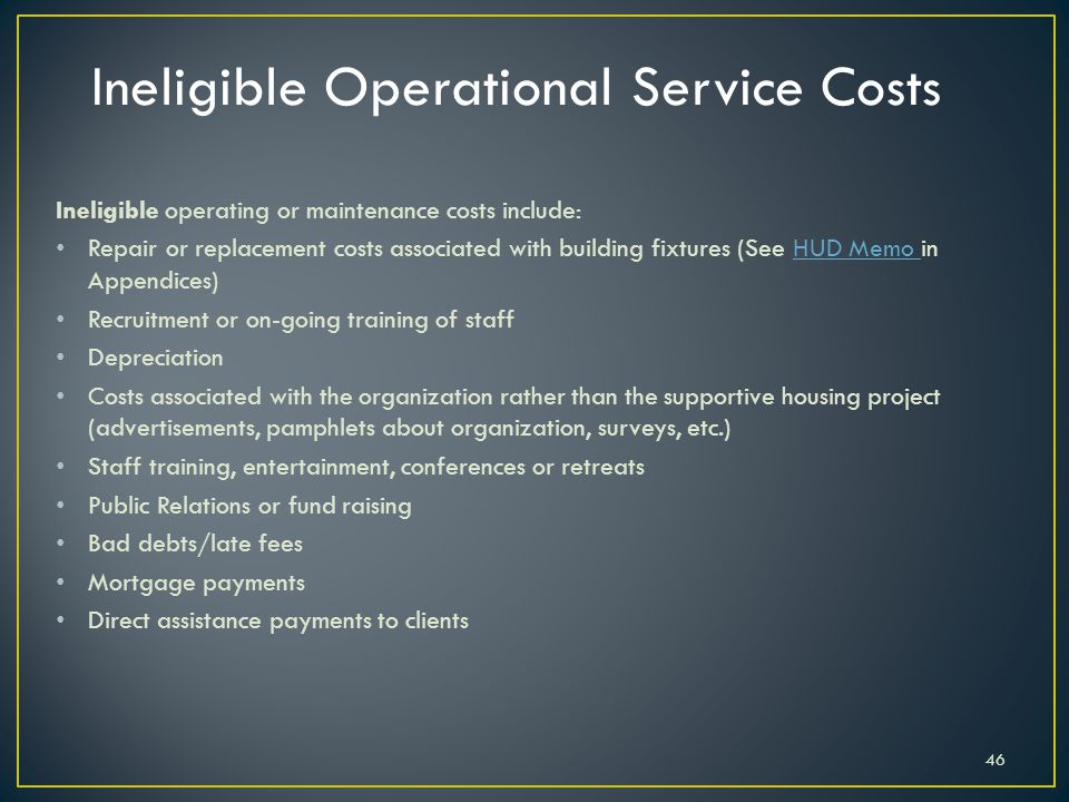 Ineligible operating or maintenance costs include: Repair or replacement costs associated with building fixtures (See HUD Memo in Appendices)HUD Memo Recruitment or on-going training of staff Depreciation Costs associated with the organization rather than the supportive housing project (advertisements, pamphlets about organization, surveys, etc.) Staff training, entertainment, conferences or retreats Public Relations or fund raising Bad debts/late fees Mortgage payments Direct assistance payments to clients 46 Ineligible Operational Service Costs