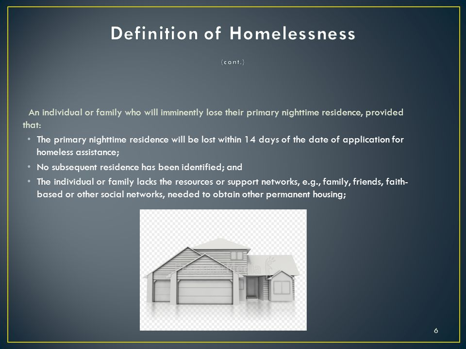 An individual or family who will imminently lose their primary nighttime residence, provided that: The primary nighttime residence will be lost within 14 days of the date of application for homeless assistance; No subsequent residence has been identified; and The individual or family lacks the resources or support networks, e.g., family, friends, faith- based or other social networks, needed to obtain other permanent housing; 6